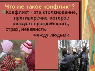 Что же такое конфликт? Конфликт - это столкновение, противоречие, которое рож