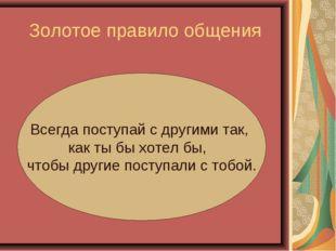 Золотое правило общения Всегда поступай с другими так, как ты бы хотел бы, чт