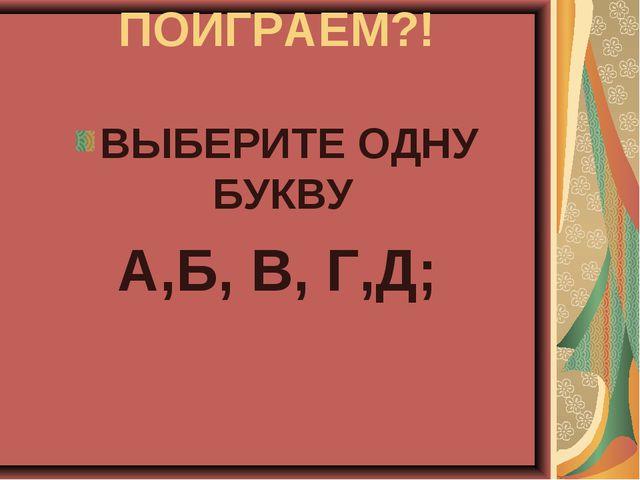 ПОИГРАЕМ?! ВЫБЕРИТЕ ОДНУ БУКВУ А,Б, В, Г,Д;