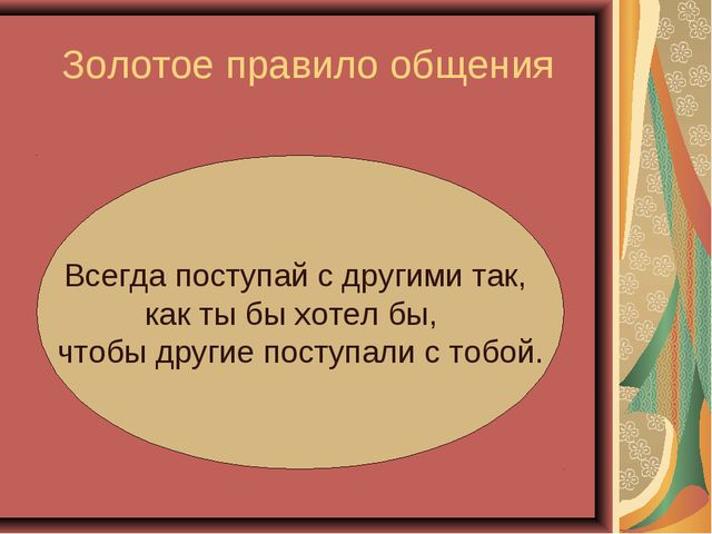 Золотое правило общения Всегда поступай с другими так, как ты бы хотел бы, чт...