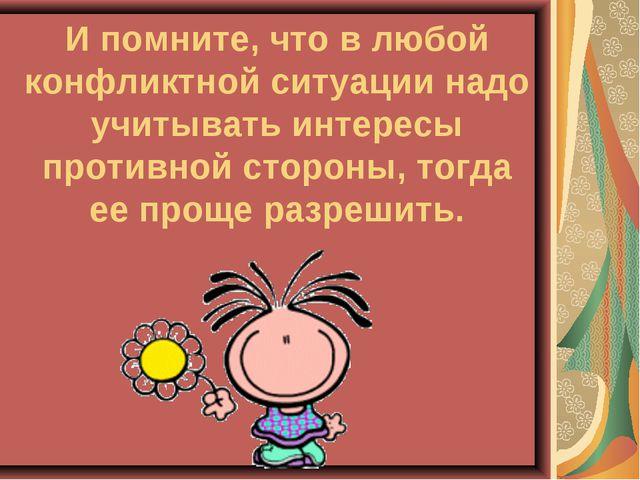 И помните, что в любой конфликтной ситуации надо учитывать интересы противной...