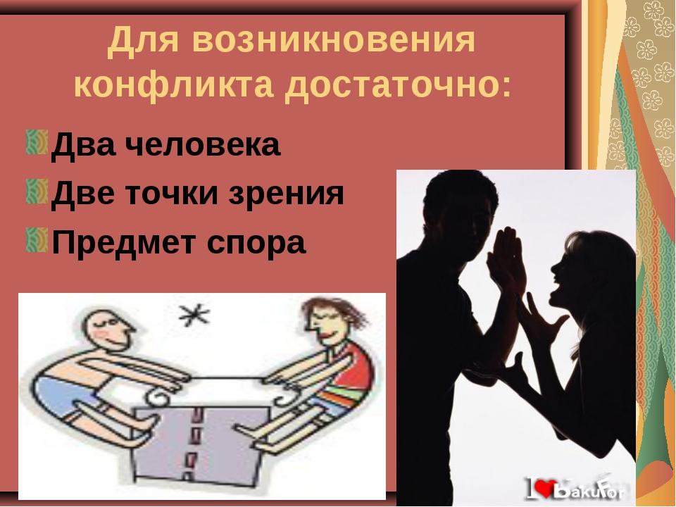 Для возникновения конфликта достаточно: Два человека Две точки зрения Предмет...