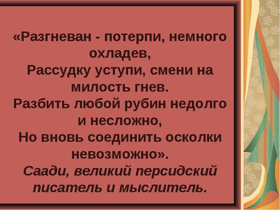 «Разгневан - потерпи, немного охладев, Рассудку уступи, смени на милость гнев...