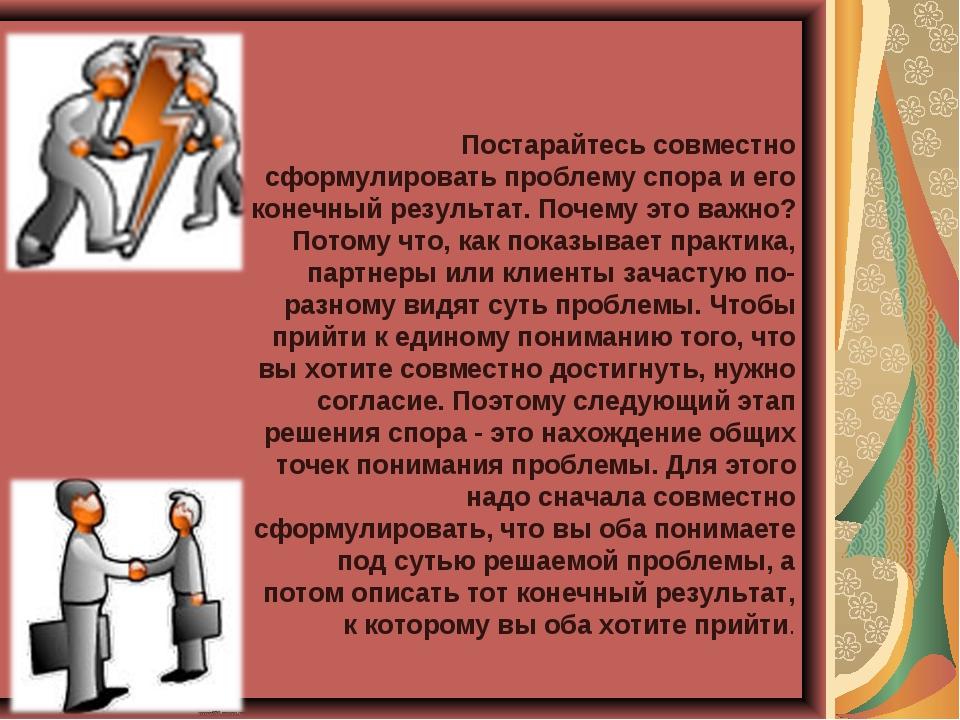 Постарайтесь совместно сформулировать проблему спора и его конечный результат...