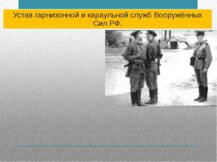 Устав гарнизонной и караульной служб Вооружённых Сил РФ.