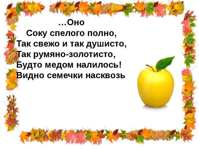 …Оно Соку спелого полно, Так свежо и так душисто, Так румяно-золотисто, Будто...