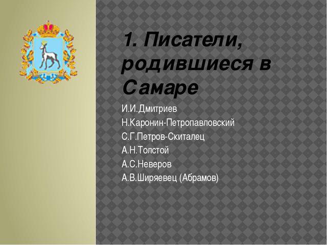1. Писатели, родившиеся в Самаре И.И.Дмитриев Н.Каронин-Петропавловский С.Г.П...