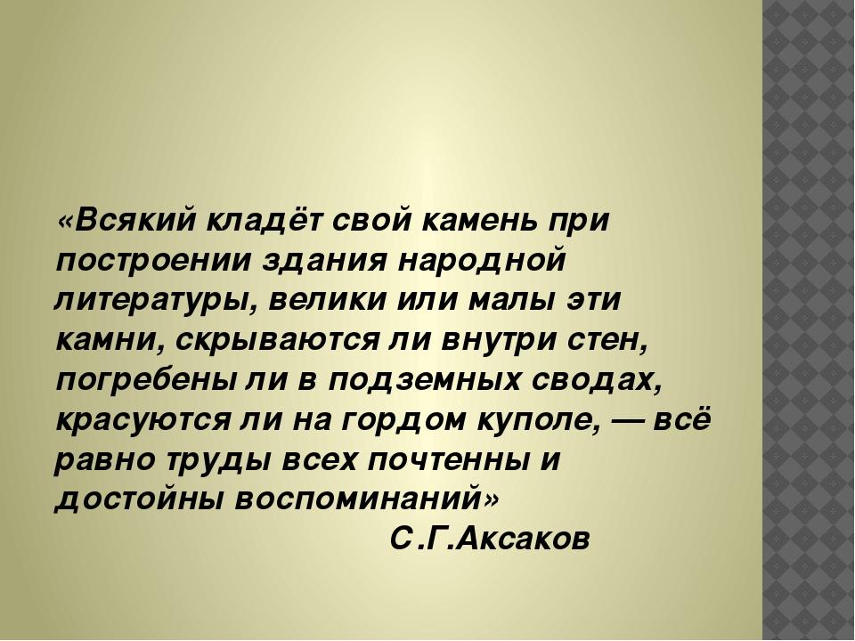 «Всякий кладёт свой камень при построении здания народной литературы, велики...