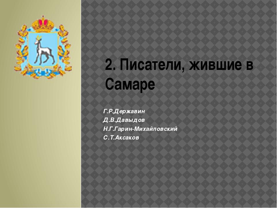 2. Писатели, жившие в Самаре Г.Р.Державин Д.В.Давыдов Н.Г.Гарин-Михайловский...