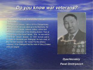 Do you know war veterans? Dyachkovskiy Pavel Dmitriyevich The veteran of the