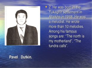 2. He was born in the Yukaghir settlement in Allaikha in 1948. He was a melod