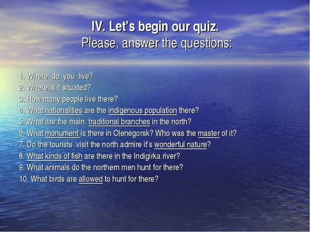 IV. Let's begin our quiz. Please, answer the questions: 1. Where do you live?...
