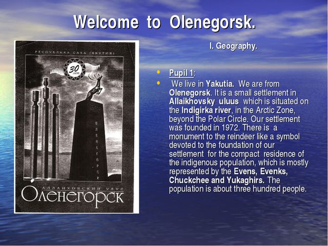 Welcome to Olenegorsk. I. Geography. Pupil 1: We live in Yakutia. We are from...