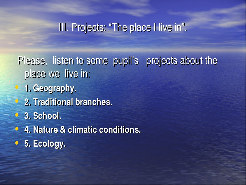 """III. Projects: """"The place I live in"""". Please, listen to some pupil's projects..."""