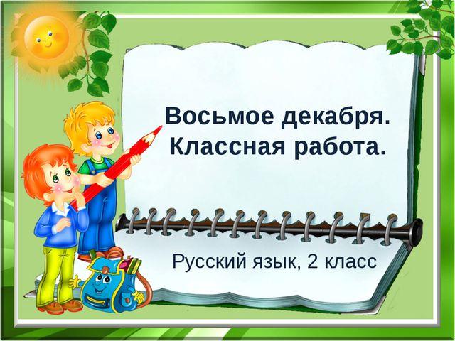 Восьмое декабря. Классная работа. Русский язык, 2 класс