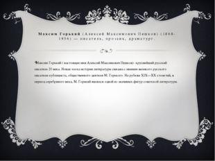 Максим Горький ( настоящее имя Алексий Максимович Пешков)- крупнейший русский