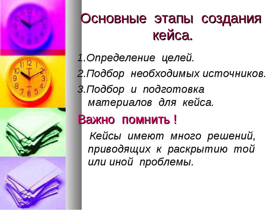 Основные этапы создания кейса. 1.Определение целей. 2.Подбор необходимых исто...