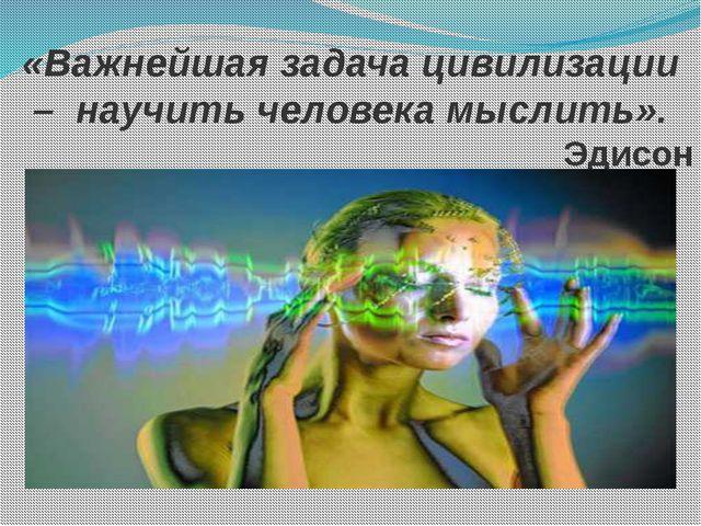 «Важнейшая задача цивилизации –научить человека мыслить». Эдисон
