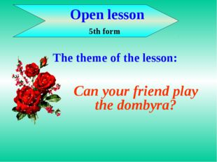 Open lesson 5th form Can your friend play the dombyra? The theme of the less
