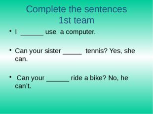 Complete the sentences 1st team I ______ use a computer. Can your sister ____