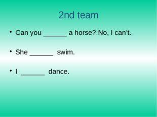 2nd team Can you ______ a horse? No, I can't. She ______ swim. I ______ dance.