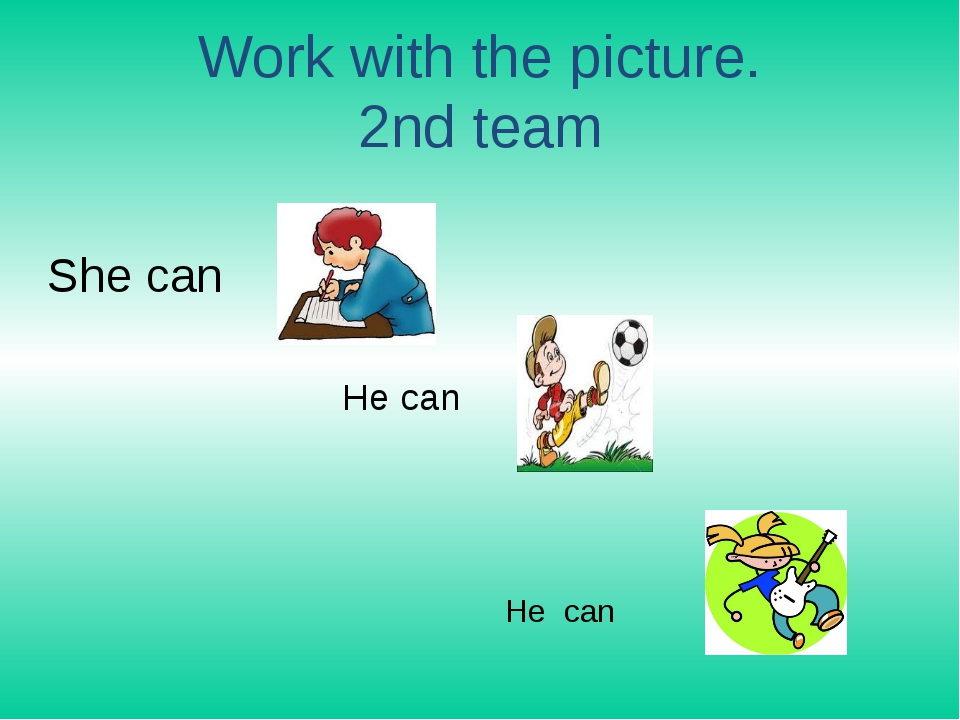 Work with the picture. 2nd team She can He can He can