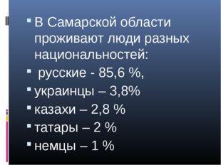 В Самарской области проживают люди разных национальностей: русские - 85,6 %,