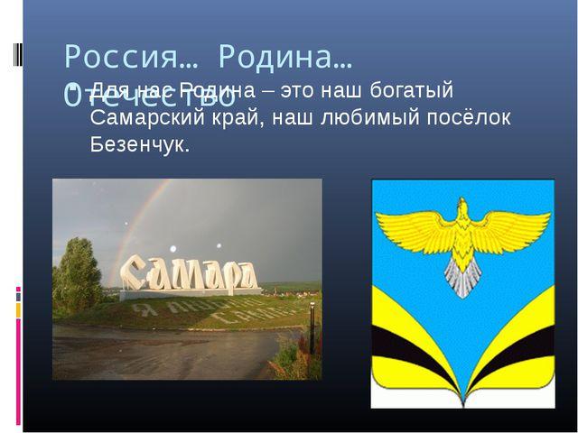 Россия… Родина… Отечество Для нас Родина – это наш богатый Самарский край, на...
