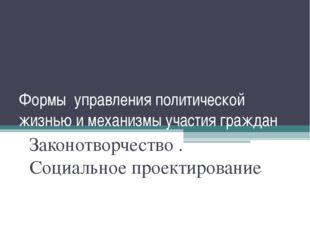 Формы управления политической жизнью и механизмы участия граждан Законотворче