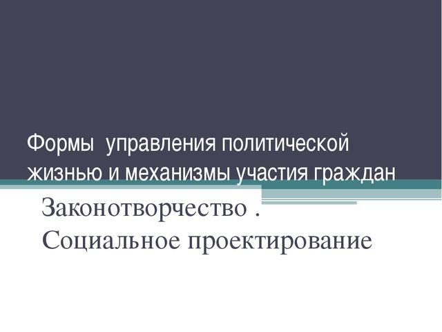 Формы управления политической жизнью и механизмы участия граждан Законотворче...