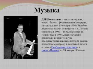 Музыка Д.Д.Шостакович – писал симфонии, оперы, балеты, фортепианные концерты,