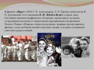 В фильме«Цирк»(1936) Г. В. Александров, Л. П. Орлова, композитор И. О. Дуна
