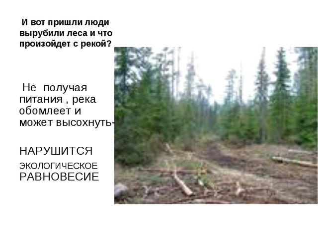 И вот пришли люди вырубили леса и что произойдет с рекой? Не получая питания...