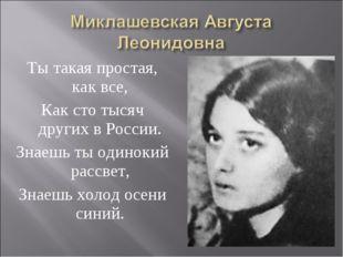 Ты такая простая, как все, Как сто тысяч других в России. Знаешь ты одинокий