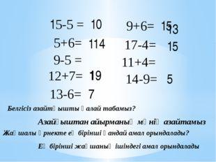 15-5 = 10 5+6= 11 9-5 = 4 12+7= 19 13-6= 7 9+6= 15 17-4= 13 11+4= 15 14-9= 5