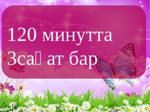 120 минутта 3сағат бар