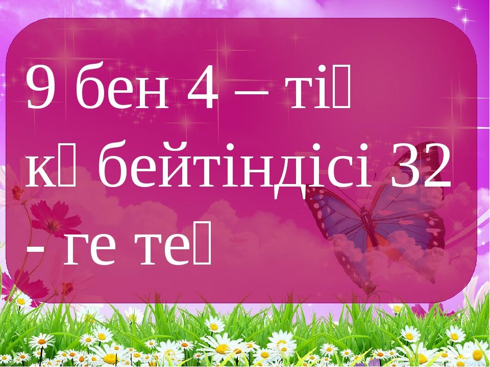 9 бен 4 – тің көбейтіндісі 32 - ге тең