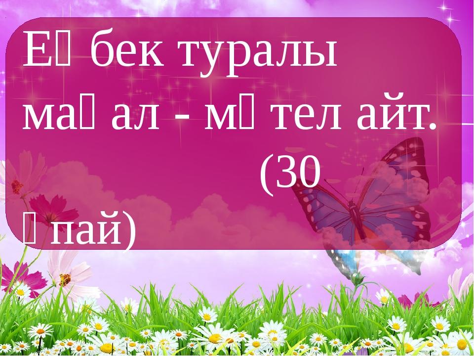 Еңбек туралы мақал - мәтел айт. (30 ұпай)
