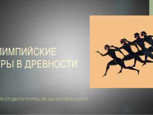 ОЛИМПИЙСКИЕ ИГРЫ В ДРЕВНОСТИ РАБОТА СТУДЕНТА ГРУППЫ ФК-1406 КАРПЕНКО ЕГОРА
