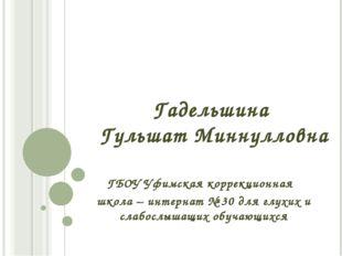 Гадельшина Гульшат Миннулловна ГБОУ Уфимская коррекционная школа – интернат №