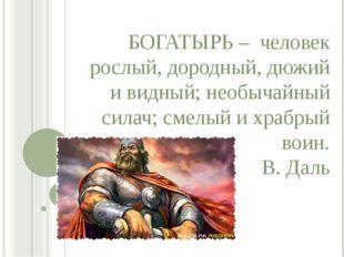 БОГАТЫРЬ – человек рослый, дородный, дюжий и видный; необычайный силач; смелы