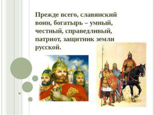 Прежде всего, славянский воин, богатырь – умный, честный, справедливый, патри