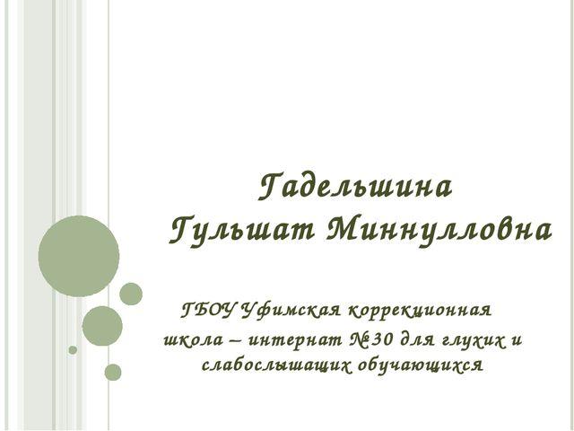 Гадельшина Гульшат Миннулловна ГБОУ Уфимская коррекционная школа – интернат №...