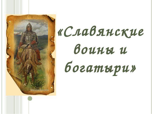«Славянские воины и богатыри»