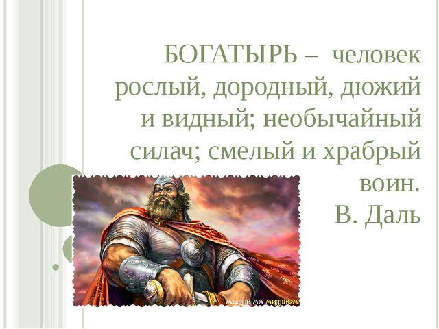 БОГАТЫРЬ – человек рослый, дородный, дюжий и видный; необычайный силач; смелы...
