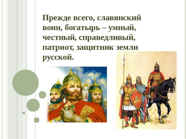 Прежде всего, славянский воин, богатырь – умный, честный, справедливый, патри...