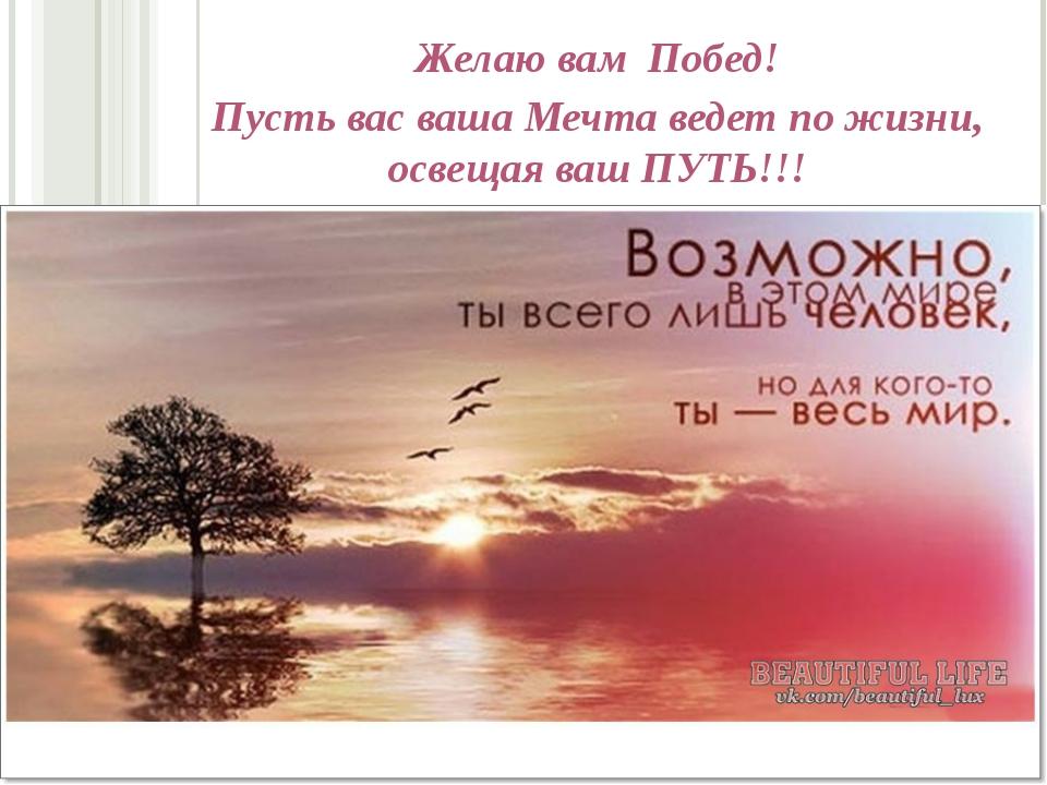 Желаю вам Побед! Пусть вас ваша Мечта ведет по жизни, освещая ваш ПУТЬ!!!