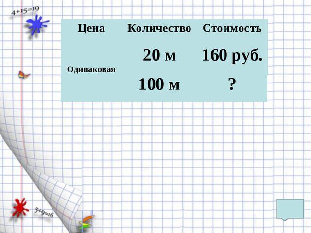 Цена Количество Стоимость 160 руб. 20 м Одинаковая 100 м ?