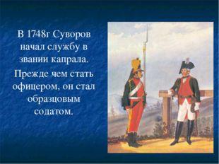В 1748г Суворов начал службу в звании капрала. Прежде чем стать офицером, он