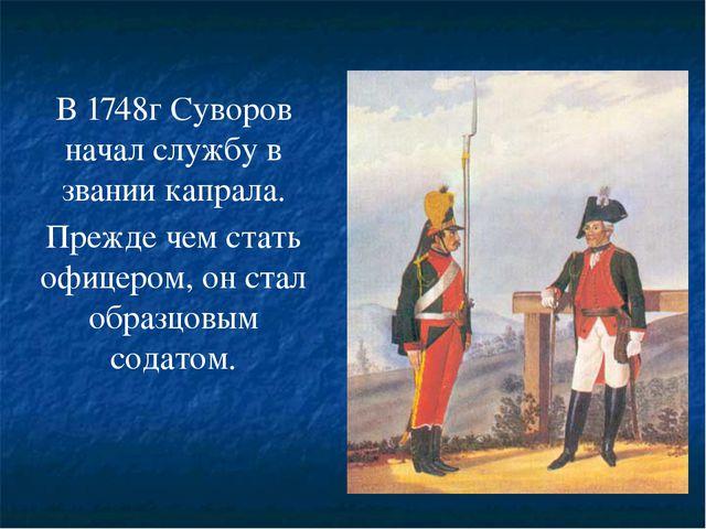 В 1748г Суворов начал службу в звании капрала. Прежде чем стать офицером, он...